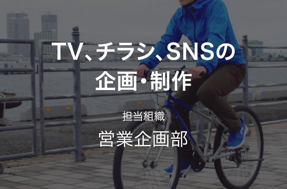 TV、チラシ、SNSの企画・制作 担当組織:営業企画部